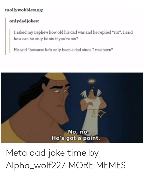 "I Was Born: mollywobbles123:  onlydadjokes:  I asked my nephew how old his dad was and he replied ""six"".I said  how can he only be six if you're six?  He said ""because he's only been a dad since I was born""  -No, no.  He's got a point. Meta dad joke time by Alpha_wolf227 MORE MEMES"