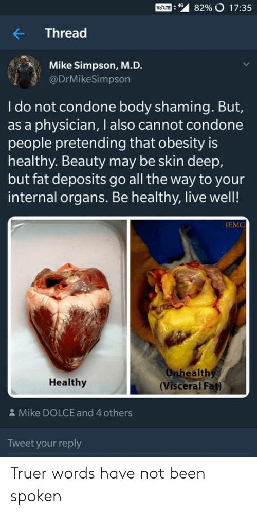 Condone: Mom : 49  82% o 17:35  Thread  Mike Simpson, M.D.  @DrMikeSimpson  I do not condone body shaming. But,  as a physician, I also cannot condone  people pretending that obesity is  healthy. Beauty may be skin deep,  but fat deposits go all the way to your  internal organs. Be healthy, live well!  IEMC  ealth  Healthy  (Visceral Fat)  & Mike DOLCE and 4 others  Tweet your reply Truer words have not been spoken