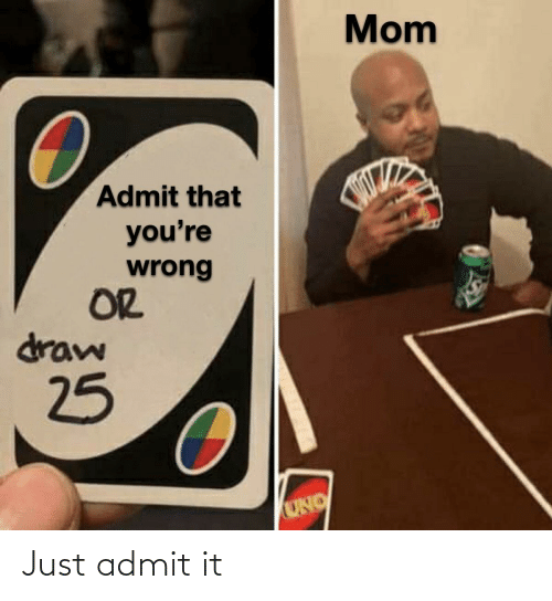 Mom: Mom  Admit that  you're  wrong  OR  draw  25  UNO Just admit it
