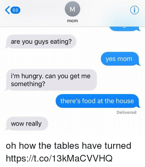 Food, Hungry, and Memes: mom  are you guys eating?  yes monm  i'm hungry. can you get me  something?  there's food at the house  Delivered  wow really oh how the tables have turned https://t.co/13kMaCVVHQ