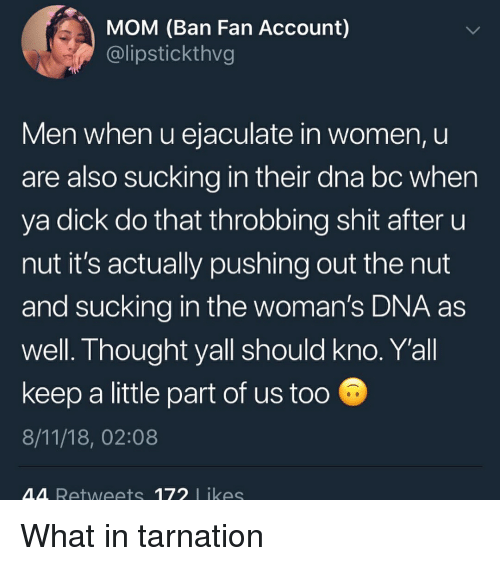 Funny, Shit, and Dick: MOM (Ban Fan Account)  @lipstickthvg  Men when u ejaculate in women, u  are also sucking in their dna bc when  ya dick do that throbbing shit after u  nut it's actually pushing out the nut  and sucking in the woman's DNA as  well. Thought yall should kno. Yall  keep a little part of us too  8/11/18, 02:08  M4 Retweets 172 likes What in tarnation