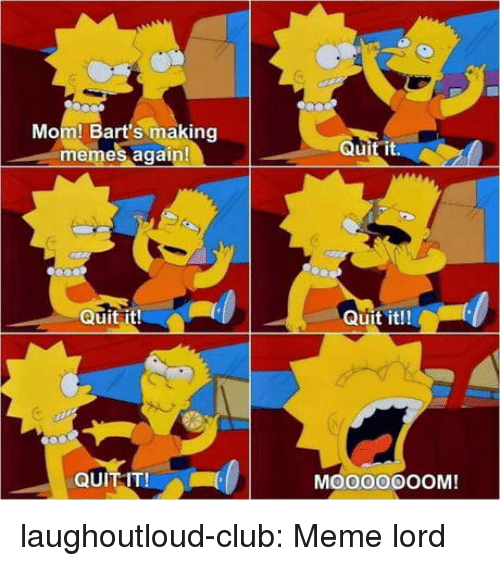 Club, Meme, and Memes: Mom! Bart's making  memes again!  Quit it  Ul  Quit it!  Quit it!!  QUIT IT!  MO00OOOOM! laughoutloud-club:  Meme lord