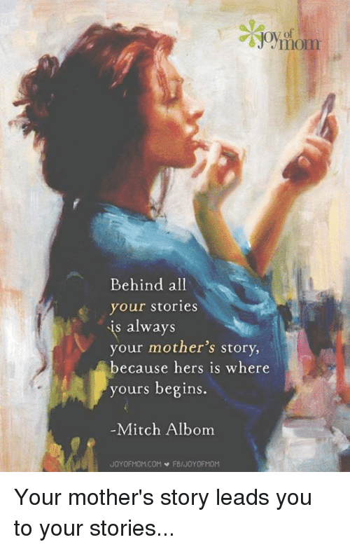 mitch albom: mom  Behind all  your stories  s always  your mother's story,  because hers is where  yours begins  Mitch Albom  JOYOFMOMCOM  FBIJOYOFMOM Your mother's story leads you to your stories...