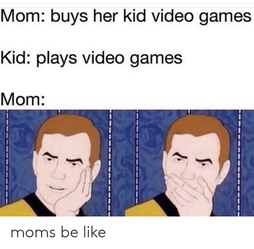 Be Like, Moms, and Video Games: Mom: buys her kid video games  Kid: plays video games  Mom: moms be like