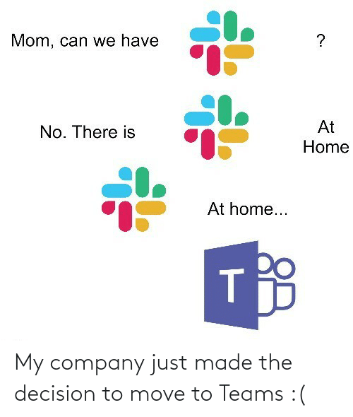 Home, Mom, and Company: Mom, can we have  At  No. There is  Home  At home... My company just made the decision to move to Teams :(