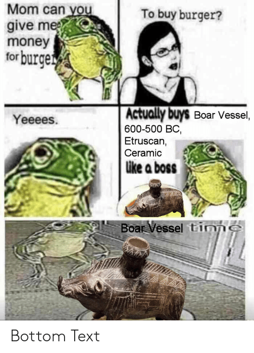 Money, Text, and Etruscan: Mom can you  give me  money  forburge  To buy burger?  Actually buys Boar Vessel,  600-500 BC,  Etruscan,  Ceramic  Yeeees.  ike a boss  Boar Vessel tinnS Bottom Text