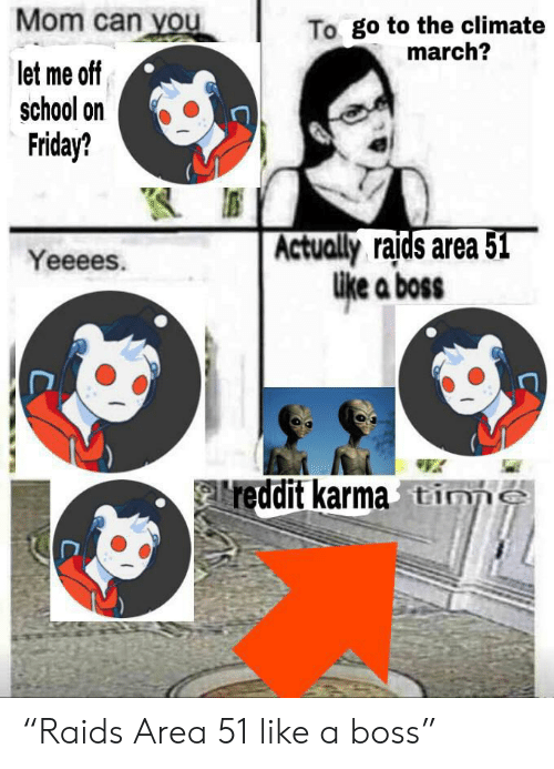 """Friday, Reddit, and School: Mom can you  To go to the climate  march?  let me off  school on  Friday?  Actually raids area 51  like a boss  Yeeees.  reddit karma tine """"Raids Area 51 like a boss"""""""