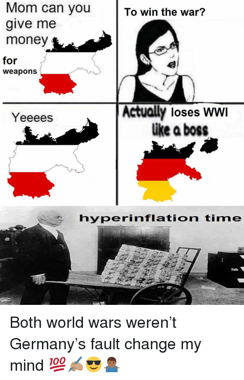 Memes, Money, and Germany: Mom can you To win the war?  give me  money  for  weapons  Actually loses WWI  ike a boss  Yeeees  hyperinflation time Both world wars weren't Germany's fault change my mind 💯✍🏽😎🤷🏾‍♂️