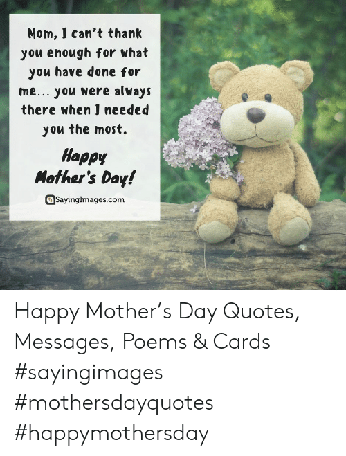 Mother's Day, Happy, and Happy Mothers Day: Mom, ] can't thanlk  you enough for what  you have done for  me... you were always  there when ] needed  you the most.  Happy  Mother's Day!  asayinglmages.com Happy Mother's Day Quotes, Messages, Poems & Cards #sayingimages #mothersdayquotes #happymothersday