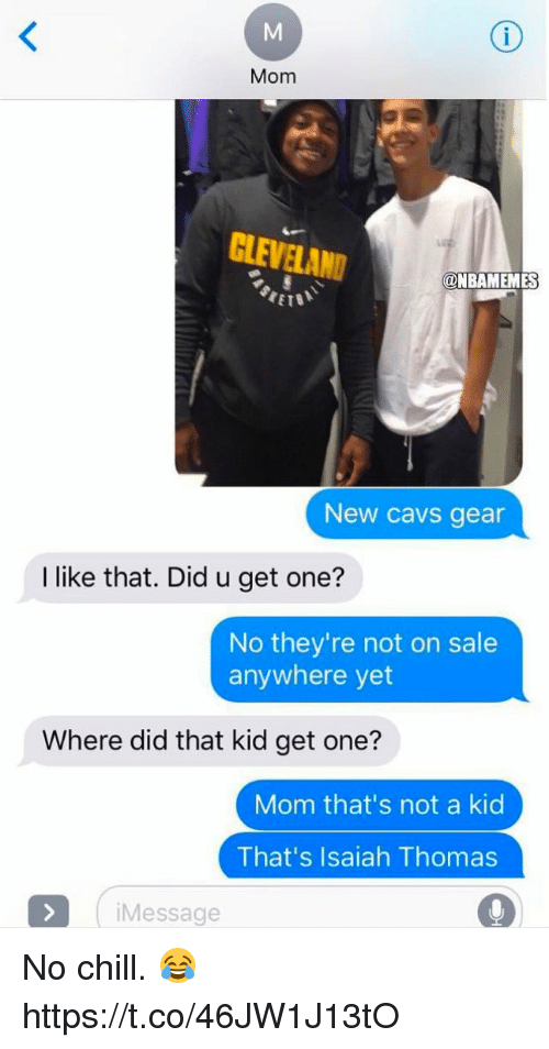 Cavs, Chill, and No Chill: Mom  CLEVELAND  @NBAMEMES  New cavs gear  I like that. Did u get one?  No they're not on sale  anywhere yet  Where did that kid get one?  Mom that's not a kid  That's Isaiah Thomas  Message No chill. 😂 https://t.co/46JW1J13tO
