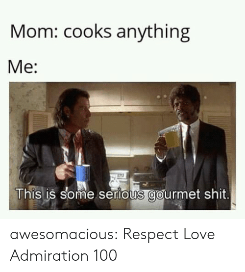 cooks: Mom: cooks anything  Me:  This is some sertous gourmet shit. awesomacious:  Respect Love Admiration 100