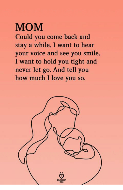 Love, I Love You, and Smile: MOM  Could you come back and  stay a while. I want to hear  your voice and see you smile.  I want to hold you tight and  never let go. And tell you  how much I love you so.