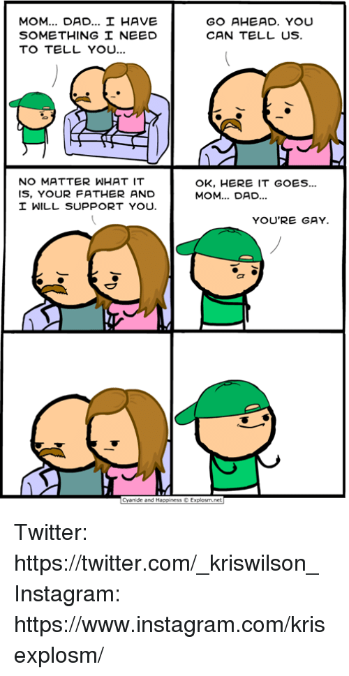 Dad, Dank, and Instagram: MOM DAD HAVE  SOMETHING NEED  TO TELL YO..  GO AHEAD. YOU  CAN TELL US  NO MATTER WHAT IT  IS, YOUR FATHER AND  OK, HERE IT GOES...  MOM... DAD.  WILL SUPPORT YOU.  YOU'RE GAY  Cyanide and Happiness © Explosm.net Twitter: https://twitter.com/_kriswilson_  Instagram: https://www.instagram.com/krisexplosm/