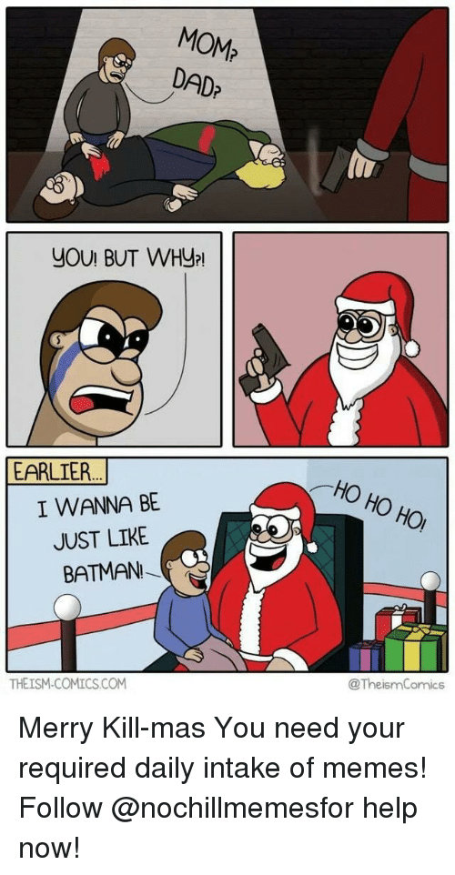 Batman, Dad, and Memes: MOM?  DAD?  YOU! BUT WHy  HO HO HO  EARLIER  I WANNA BE  JUST LIKE  BATMAN  @TheismComics  THEISM-COMICS.CONM Merry Kill-masYou need your required daily intake of memes! Follow @nochillmemesfor help now!