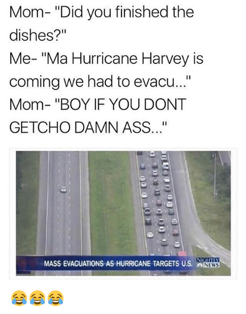 "donte: Mom- ""Did you finished the  dishes?'""  Me- ""Ma Hurricane Harvey is  coming we had to evacu...""  Mom- ""BOY IF YOU DONT  GETCHO DAMN ASS..""  MASS EVACUATIONS AS HURRICANE TARGETS US. NEWS 😂😂😂"