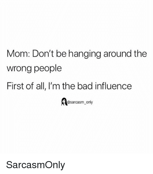 Bad, Funny, and Memes: Mom: Don't be hanging around the  wrong people  First of all, I'm the bad influence  @sarcasm_only SarcasmOnly