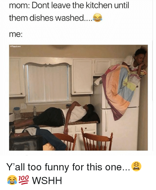 Funny, Memes, and Wshh: mom: Dont leave the kitchen until  them dishes washed  me: Y'all too funny for this one...😩😂💯 WSHH