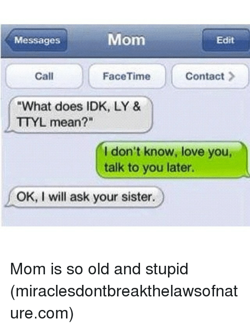 "Memes, 🤖, and Ask: Mom  Edit  Messages  Call  FaceTime  Contact  ""What does IDK, LY &  TTYL mean?""  I don't know, love you,  talk to you later.  OK, I will ask your sister. Mom is so old and stupid (miraclesdontbreakthelawsofnature.com)"