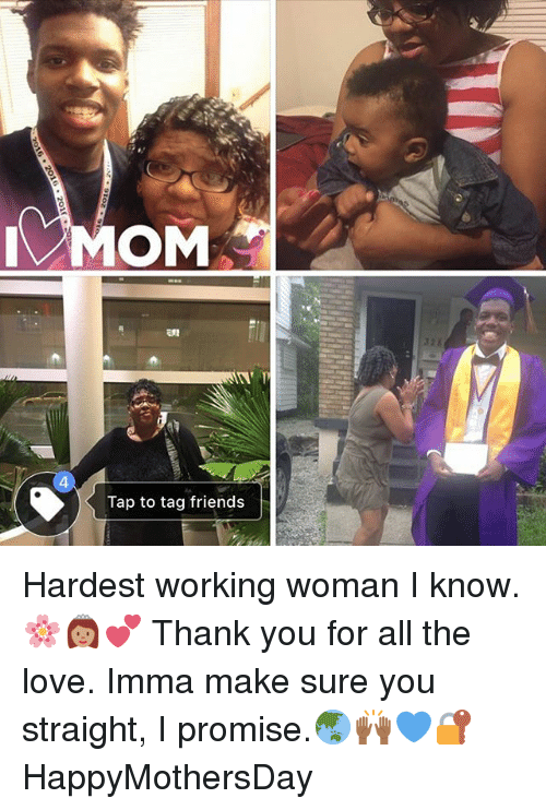 Friends, Love, and Memes: MOM  ERE  Tap to tag friends Hardest working woman I know. 🌸👸🏽💕 Thank you for all the love. Imma make sure you straight, I promise.🌏🙌🏾💙🔐 HappyMothersDay