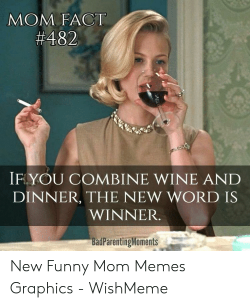 Funny, Memes, and Wine: MOM FACT  #482  IF YOU COMBINE WINE AND  DINNER, THE NEW WORD IS  WINNER.  BadParentingMoments New Funny Mom Memes Graphics - WishMeme