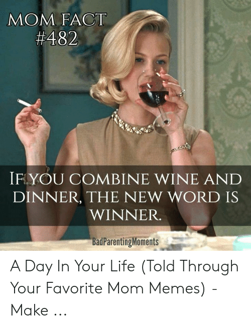 Life, Memes, and Wine: MOM FACT  #482  IF YOU COMBINE WINE AND  DINNER, THE NEW WORD IS  WINNER.  BadParentingMoments A Day In Your Life (Told Through Your Favorite Mom Memes) - Make ...