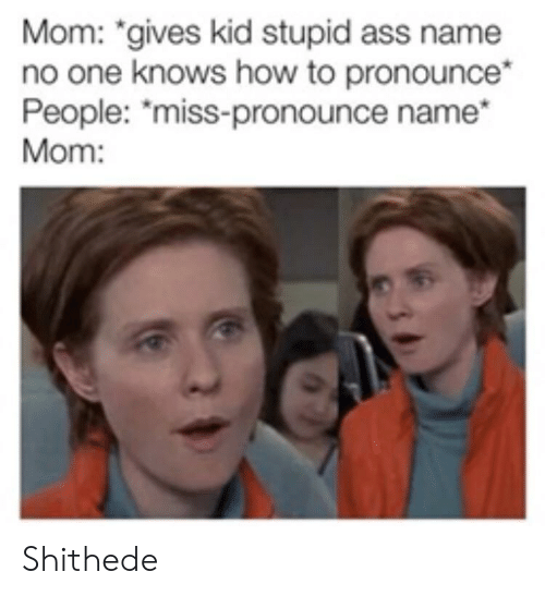 "Ass, How To, and Mom: Mom: ""gives kid stupid ass name  no one knows how to pronounce*  People: ""miss-pronounce name  Mom: Shithede"