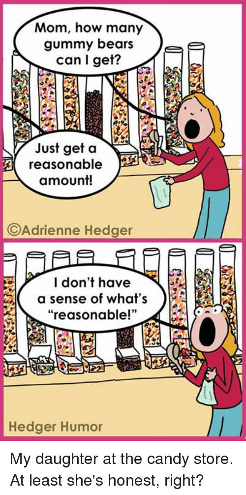 """Honestity: Mom, how many  gummy bears  Tee  can I get?  Just get a  NA  A reasonable  amount!  C Adrienne Hedger  I don't have  a sense of what's  reasonable!""""  Hedger Humor My daughter at the candy store. At least she's honest, right?"""
