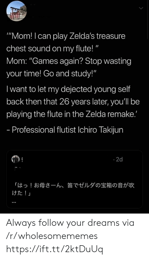 """Follow Your: """"Mom! I can play Zelda's treasure  chest sound on my flute!""""  Mom: """"Games again? Stop wasting  your time! Go and study!""""  I want to let my dejected young self  back then that 26 years later, you'll be  playing the flute in the Zelda remake.'  - Professional flutist Ichiro Takijun  2d  「はっ!お母さーん、  けた!」  笛でゼルダの宝箱の音が吹 Always follow your dreams via /r/wholesomememes https://ift.tt/2ktDuUq"""