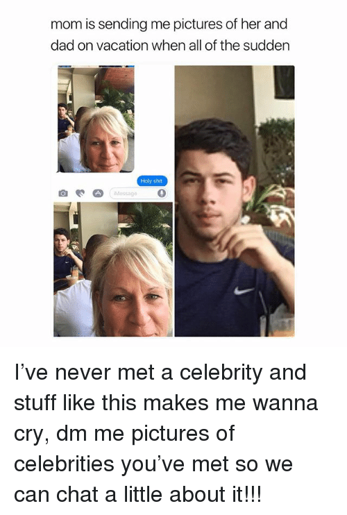 Dad, Shit, and Chat: mom is sending me pictures of her and  dad on vacation when all of the sudden  Holy shit  Messag I've never met a celebrity and stuff like this makes me wanna cry, dm me pictures of celebrities you've met so we can chat a little about it!!!