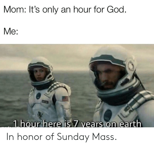 God, Reddit, and Earth: Mom: It's only an hour for God.  Me:  1 hour here is 7 vears on earth In honor of Sunday Mass.