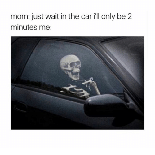 Mom, Car, and The Car: mom: just wait in the car ill only be 2  minutes me: