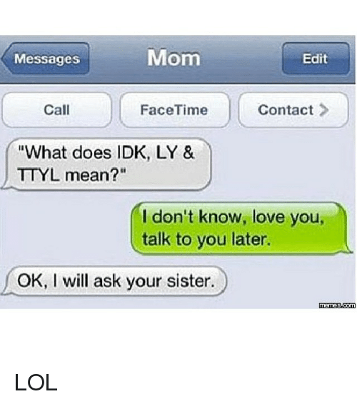 "Memes, 🤖, and Ask: Mom  Messages  Edit  FaceTime  Call  Contact  ""What does IDK, LY &  TTYL mean?""  I don't know, love you,  talk to you later.  OK, I will ask your sister.  manas LOL"