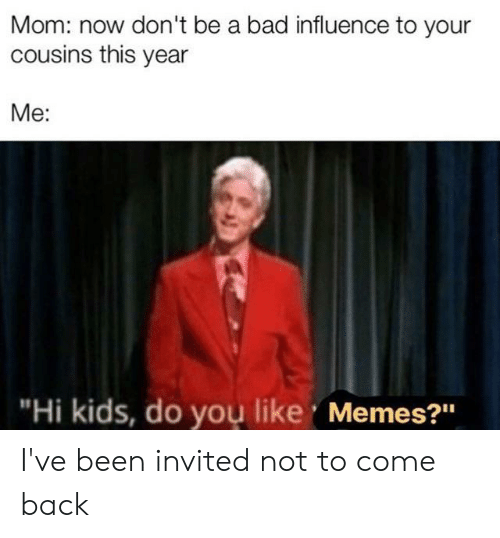 """Bad, Memes, and Kids: Mom: now don't be a bad influence to your  cousins this year  Me:  """"Hi kids, do you like Memes?"""" I've been invited not to come back"""