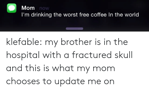Drinking, The Worst, and Tumblr: Mom now  I'm drinking the worst free coffee In the world klefable:  my brother is in the hospital with a fractured skull and this is what my mom chooses to update me on