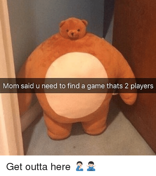get outta here: Mom said u need to find a game thats 2 players Get outta here 🤦🏻♂️🙅🏻♂️