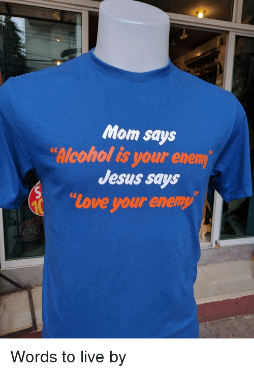 Enem: Mom says  lcohol is your enem  Jesus says  love your enemy  CG Words to live by