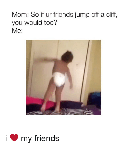 Friends, Girl Memes, and Mom: Mom: So if ur friends jump off a cliff,  you would too?  Me: i ❤️ my friends