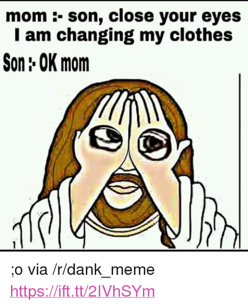 "Clothes, Dank, and Meme: mom :- son, close your eyes  I am changing my clothes  Son: OK mom <p>;o via /r/dank_meme <a href=""https://ift.tt/2IVhSYm"">https://ift.tt/2IVhSYm</a></p>"