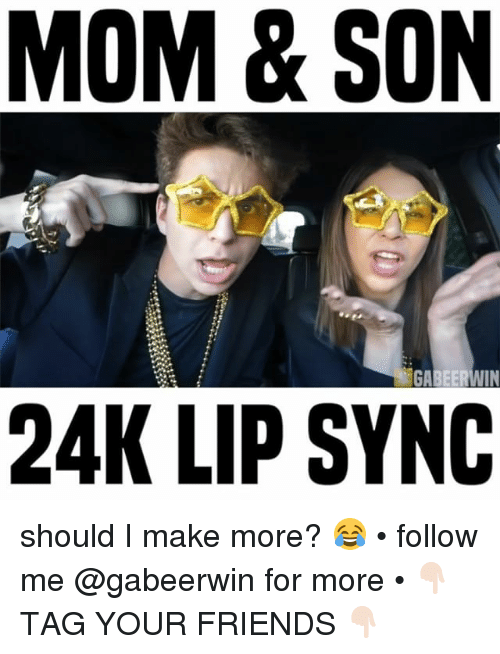 Friends, Memes, and Mom: MOM & SON  GA  IN  24K LIP SYNC should I make more? 😂 • follow me @gabeerwin for more • 👇🏻 TAG YOUR FRIENDS 👇🏻