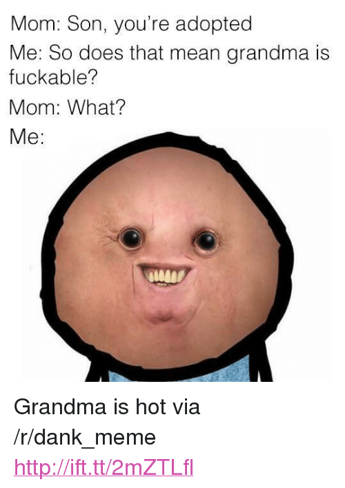 "Dank, Grandma, and Meme: Mom: Son, you're adopted  Me: So does that mean grandma is  fuckable?  Mom: What?  Me: <p>Grandma is hot via /r/dank_meme <a href=""http://ift.tt/2mZTLfl"">http://ift.tt/2mZTLfl</a></p>"