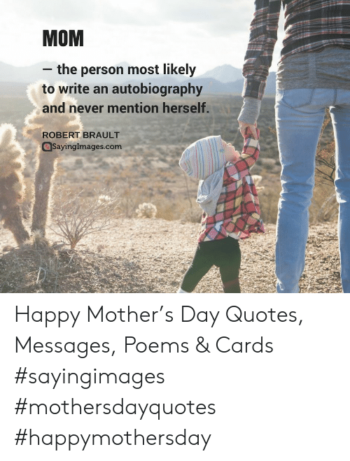 Happy, Poems, and Quotes: MOM  - the person most likely  to write an autobiography  and never mention herself  ROBERT BRAULT  Sayinglmages.com Happy Mother's Day Quotes, Messages, Poems & Cards #sayingimages #mothersdayquotes #happymothersday