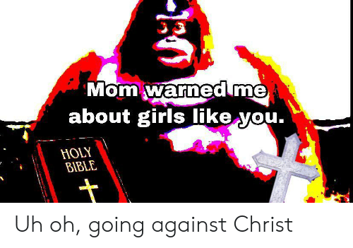uh oh: Mom warned me  about girls like you.  HOLY  BIBLE Uh oh, going against Christ
