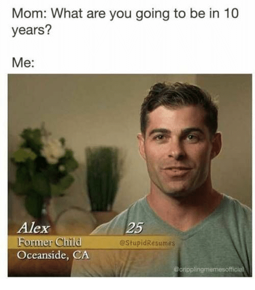 Mom, 10 Years, and Alex: Mom: What are you going to be in 10  years?  Me:  Alex  25  @StupidResumes  Oceanside, CA  cripplingmemesofficiel