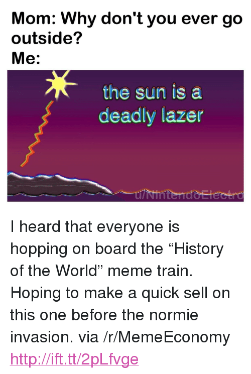 "Meme, History, and Http: Mom: Why don't you ever go  outside?  Me:  the sun is a  deadly lazer <p>I heard that everyone is hopping on board the &ldquo;History of the World&rdquo; meme train. Hoping to make a quick sell on this one before the normie invasion. via /r/MemeEconomy <a href=""http://ift.tt/2pLfvge"">http://ift.tt/2pLfvge</a></p>"