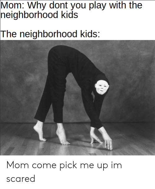 Kids, Mom, and Play: Mom: Why dont you play with the  neighborhood kids  The neighborhood kids: Mom come pick me up im scared