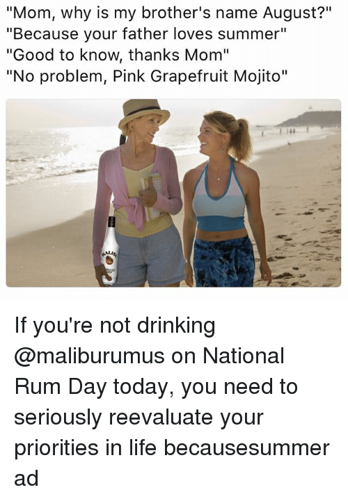 """grapefruiting: """"Mom, why is my brother's name August?""""  """"Because your father loves summer""""  """"Good to know, thanks Mom""""  """"No problem, Pink Grapefruit Mojito"""" If you're not drinking @maliburumus on National Rum Day today, you need to seriously reevaluate your priorities in life becausesummer ad"""