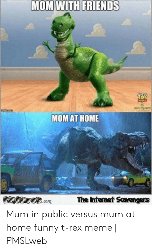 T Rex Meme: MOM WITH FRIENDS  TOY  MOM AT HOME  eJURASS  The Internet Scavengers  PinSwe.com Mum in public versus mum at home funny t-rex meme | PMSLweb