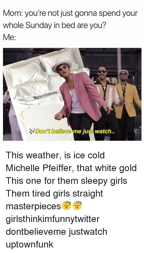 white gold: Mom: you're not just gonna spend your  whole Sunday in bed are you?  Me:  isthinkimfunny  3x  Don't believe me just watch. This weather, is ice cold Michelle Pfeiffer, that white gold This one for them sleepy girls Them tired girls straight masterpieces😴😴 girlsthinkimfunnytwitter dontbelieveme justwatch uptownfunk
