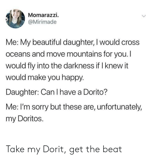 Beautiful, Sorry, and Cross: Momarazzi.  @Mirimade  Me: My beautiful daughter, I would cross  oceans and move mountains for you. I  would fly into the darkness if I knew it  would make you happy.  Daughter: Can I have a Dorito?  Me: I'm sorry but these are, unfortunately,  my Doritos. Take my Dorit, get the beat
