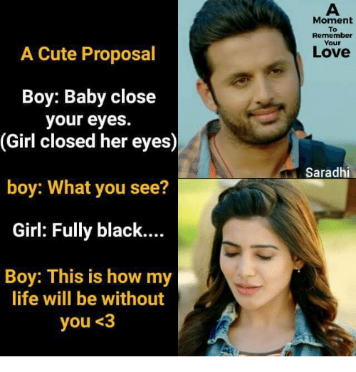 Cute, Life, and Love: Moment  To  Remember  Your  A Cute Proposal  Love  Boy: Baby close  your eyes.  (Girl closed her eyes)  Saradhi  boy: What you see?  Girl: Fully black....  Boy: This is how my  life will be without  you <3